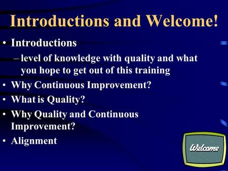 Introductions and Welcome! Introductions –level of knowledge with quality and what you hope to get out of this training Why Continuous Improvement? What.