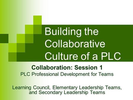 Building the Collaborative Culture of a PLC Collaboration: Session 1 PLC Professional Development for Teams Learning Council, Elementary Leadership Teams,