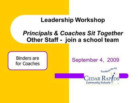 Leadership Workshop Principals & Coaches Sit Together Other Staff - join a school team September 4, 2009 Binders are for Coaches.