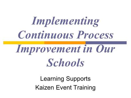 Implementing Continuous Process Improvement in Our Schools Learning Supports Kaizen Event Training.