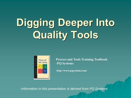 Digging Deeper Into Quality Tools Process and Tools Training Toolbook -PQ Systems -http://www.pqsystems.com/ -Information in this presentation is derived.