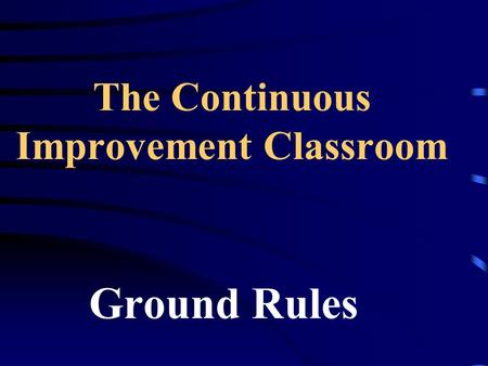 The Continuous Improvement Classroom Ground Rules.