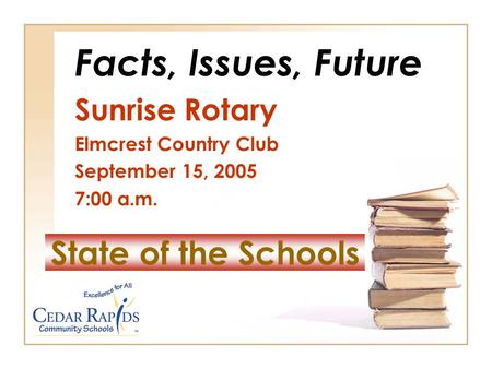 State of the Schools Facts, Issues, Future Sunrise Rotary Elmcrest Country Club September 15, 2005 7:00 a.m.