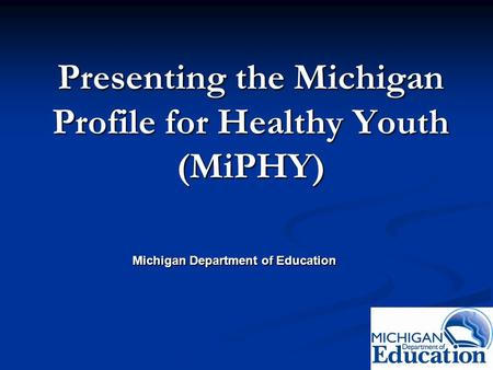 Presenting the Michigan Profile for Healthy Youth (MiPHY) Michigan Department of Education.