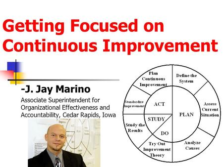 Getting Focused on Continuous Improvement -J. Jay Marino Associate Superintendent for Organizational Effectiveness and Accountability, Cedar Rapids, Iowa.