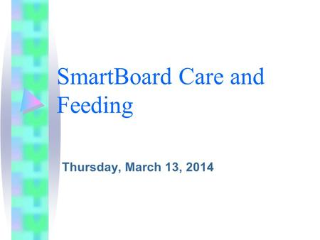 SmartBoard Care and Feeding Thursday, March 13, 2014.