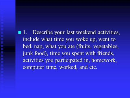 1.	 Describe your last weekend activities, include what time you woke up, went to bed, nap, what you ate (fruits, vegetables, junk food), time you spent.
