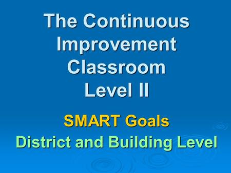 The Continuous Improvement Classroom Level II SMART Goals District and Building Level.