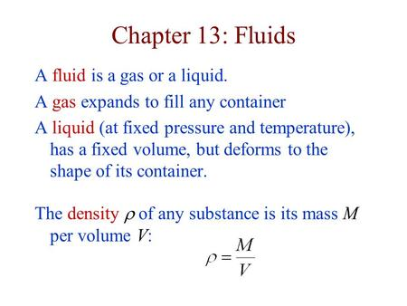 Chapter 13: Fluids A fluid is a gas or a liquid. A gas expands to fill any container A liquid (at fixed pressure and temperature), has a fixed volume,