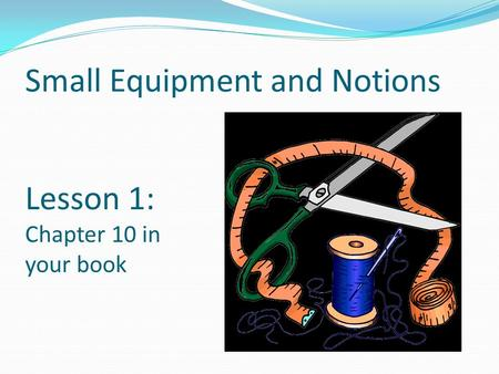 Small Equipment and Notions Lesson 1: Chapter 10 in your book.