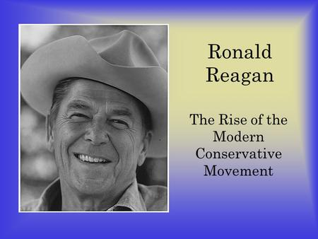 Ronald Reagan The Rise of the Modern Conservative Movement.