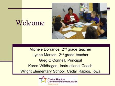 Welcome Michele Dorrance, 2 nd grade teacher Lynne Marzen, 2 nd grade teacher Greg OConnell, Principal Karen Wildhagen, Instructional Coach Wright Elementary.