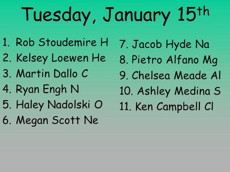 Tuesday, January 15 th 1.Rob Stoudemire H 2.Kelsey Loewen He 3.Martin Dallo C 4.Ryan Engh N 5.Haley Nadolski O 6.Megan Scott Ne 7. Jacob Hyde Na 8. Pietro.