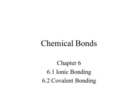 Chemical Bonds Chapter 6 6.1 Ionic Bonding 6.2 Covalent Bonding.