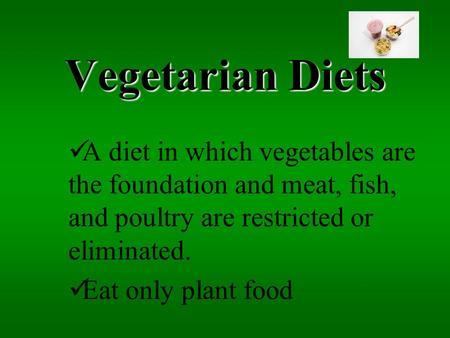 Vegetarian Diets A diet in which vegetables are the foundation and meat, fish, and poultry are restricted or eliminated. Eat only plant food.