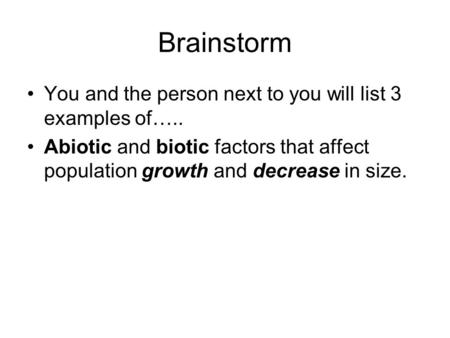 Brainstorm You and the person next to you will list 3 examples of….. Abiotic and biotic factors that affect population growth and decrease in size.