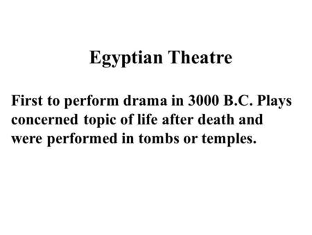 First to perform drama in 3000 B.C. Plays concerned topic of life after death and were performed in tombs or temples. Egyptian Theatre.