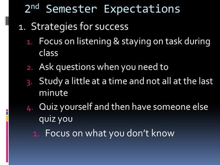 2 nd Semester Expectations 1. Strategies for success 1. Focus on listening & staying on task during class 2. Ask questions when you need to 3. Study a.