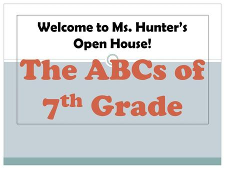 The ABCs of 7 th Grade Welcome to Ms. Hunters Open House!