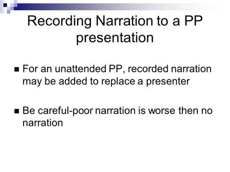 Recording Narration to a PP presentation For an unattended PP, recorded narration may be added to replace a presenter Be careful-poor narration is worse.