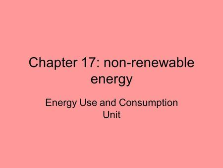 Chapter 17: non-renewable energy Energy Use and Consumption Unit.