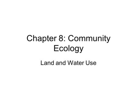 Chapter 8: Community Ecology Land and Water Use. II. The Living World (10-15%) 1. *Ecosystem Structure (Biological populations and communities; ecological.