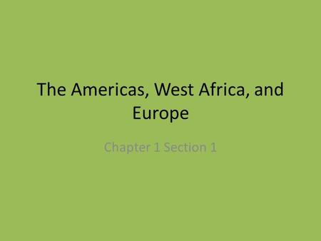 The Americas, West Africa, and Europe Chapter 1 Section 1.