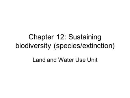 Chapter 12: Sustaining biodiversity (species/extinction) Land and Water Use Unit.