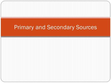 Primary and Secondary Sources. Primary Source Is a document or physical object which was written during the time period being studied. These sources were.