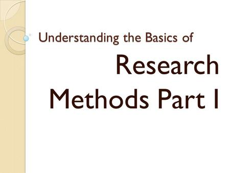 Understanding the Basics of Research Methods Part I.