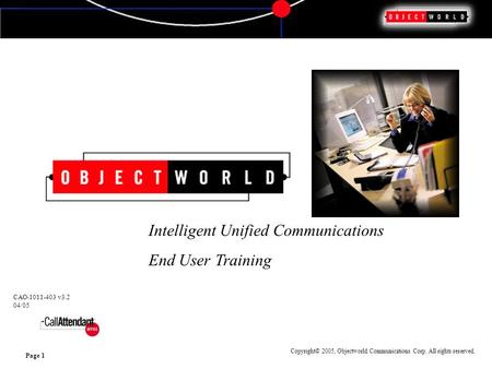 Copyright© 2005, Objectworld Communications Corp. All rights reserved. Page 1 Intelligent Unified Communications End User Training CAO-1011-403 v3.2 04/05.