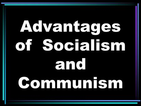 Advantages of Socialism and Communism. More social programs provided by government (ex. – healthcare)