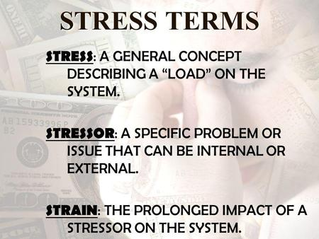 STRESS TERMS STRESS : A GENERAL CONCEPT DESCRIBING A LOAD ON THE SYSTEM. STRESSOR : A SPECIFIC PROBLEM OR ISSUE THAT CAN BE INTERNAL OR EXTERNAL. STRAIN.