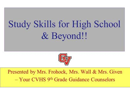 Study Skills for High School & Beyond!! Presented by Mrs. Frohock, Mrs. Wall & Mrs. Given – Your CVHS 9 th Grade Guidance Counselors.