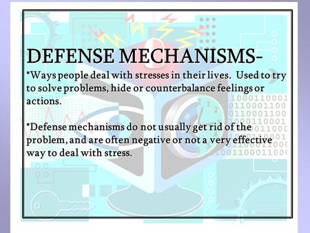 DEFENSE MECHANISMS- *Ways people deal with stresses in their lives. Used to try to solve problems, hide or counterbalance feelings or actions. *Defense.
