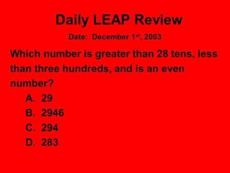 Daily LEAP Review Which number is greater than 28 tens, less than three hundreds, and is an even number? A. 29 B. 2946 C. 294 D. 283 Date: December 1 st,