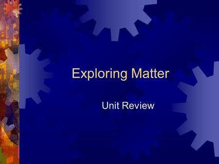 Exploring Matter Unit Review. What is Matter? Matter is anything that takes up space and has weight. Matter has three forms. Matter can be a solid, a.