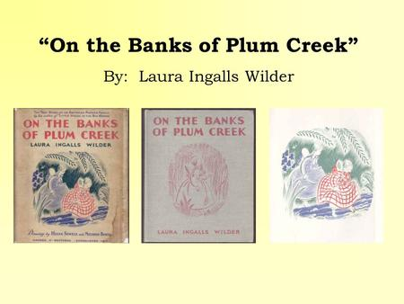 On the Banks of Plum Creek By: Laura Ingalls Wilder.