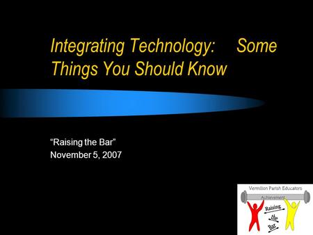 Integrating Technology: Some Things You Should Know Raising the Bar November 5, 2007.