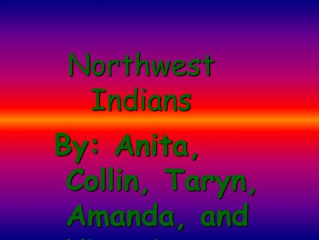 Northwest Indians By: Anita, Collin, Taryn, Amanda, and Victoria.