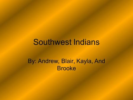 Southwest Indians By: Andrew, Blair, Kayla, And Brooke.