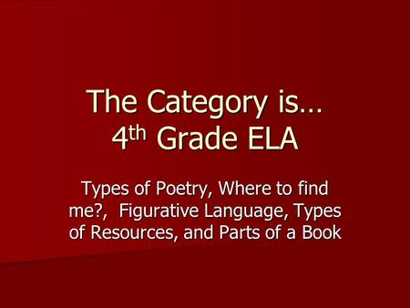 The Category is… 4 th Grade ELA Types of Poetry, Where to find me?, Figurative Language, Types of Resources, and Parts of a Book.