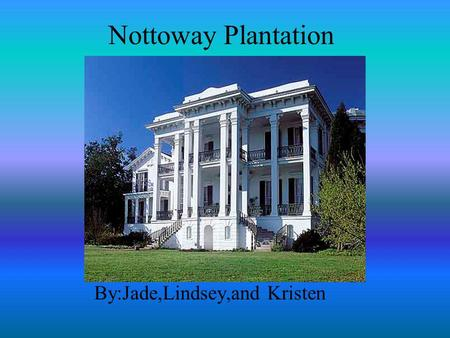 Nottoway Plantation By:Jade,Lindsey,and Kristen. Location The Nottoway plantation is located in Baton Rouge near the Mississippi River.