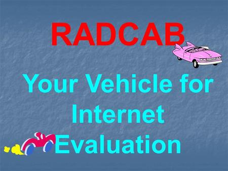 RADCAB Your Vehicle for Internet Evaluation. Relevancy Is the information relevant to the question at hand? (Is this the information I am looking for?)