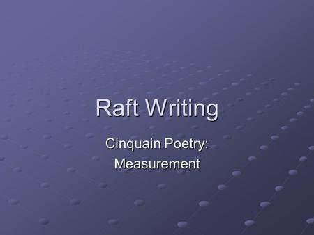 Raft Writing Cinquain Poetry: Measurement. Role A unit of measurement in math: inch, foot, yard Audienceclassmates Format A cinquain poem Topic Describe.