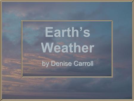 Earths Weather by Denise Carroll. Changes in Weather Weather is what the air is like outside. Weather can be warm or cool. Weather can be sunny, windy,