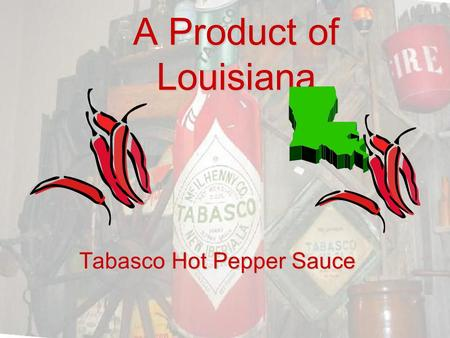 A Product of Louisiana Tabasco Hot Pepper Sauce. In south Louisiana, there is a place named Avery Island. It is an area with a unique history. The island.