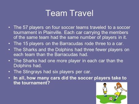 Team Travel The 57 players on four soccer teams traveled to a soccer tournament in Plainville. Each car carrying the members of the same team had the same.
