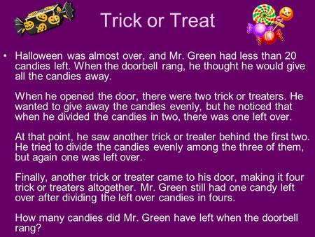 Trick or Treat Halloween was almost over, and Mr. Green had less than 20 candies left. When the doorbell rang, he thought he would give all the candies.