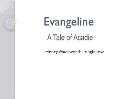 Evangeline A Tale of Acadie Henry Wadsworth Longfellow.